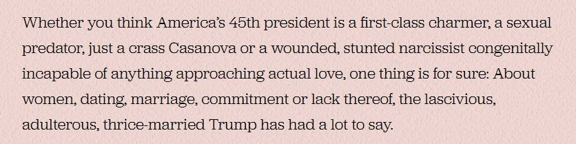 "Screenshot from the Politico piece that says, ""Whether you think America's 45th president is a first-class charmer, a sexual predator, just a crass Casanova or a wounded, stunted narcissist congenially incapable of anything approaching actual love, one thing is for sure: About women, dating, marriage, commitment or lack thereof, the lascivious, adulterous, thrice-married Trump has had a lot to say."