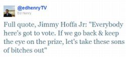 "twitter 20110905 henryvote Teamsters President Jimmy Hoffa Jr. Says ""President Obama, This is Your Army. We are ready to march. Lets Take These Son of Bitches Out & Give America Back to an America Where We Belong."""