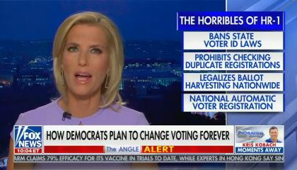 "Laura Ingraham hosts her show, graphics read: The horribles of HR-1, bans state voter ID laws, prohibits checking duplicate registrations, legalizes ballot harvesting nationwide, national automatic voter registration, and chyron reads: ""How democrats plan to change voting forever"""