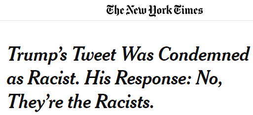 NY Times headline: Trump's tweet was condemned as racist. His response: No, they're the racists.