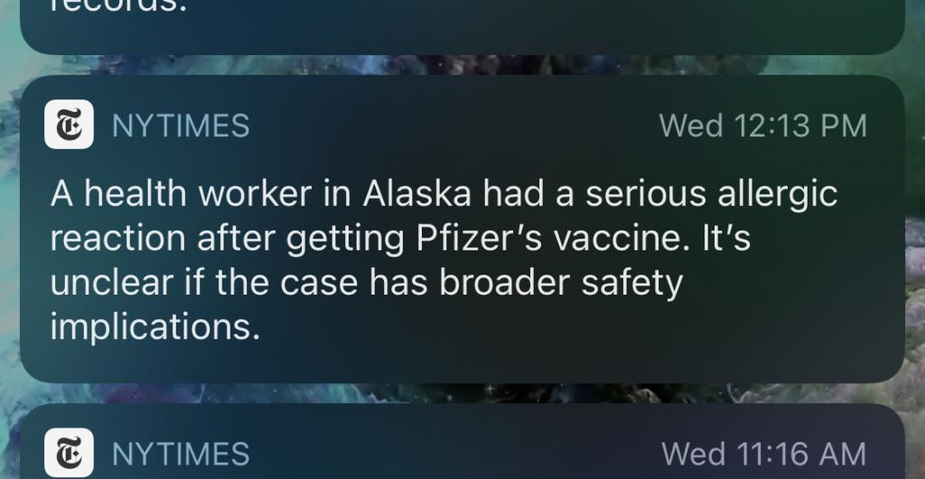 "A New York Times push notification: ""A health worker in Alaska had a serious allergic reaction after getting Pfizer's vaccine. It's unclear if the case has broader safety implications."""