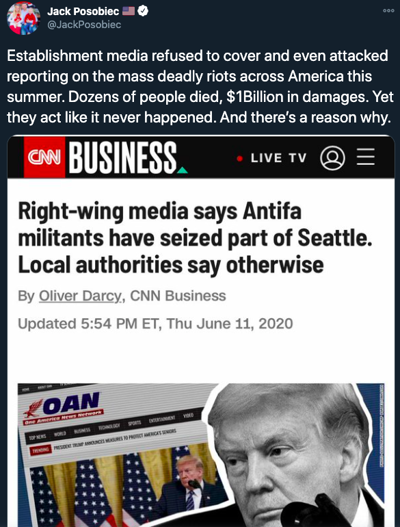 """A tweet from OAN's Jack Posobiec reading """"Establishment media refused to cover and even attacked reporting on the mass deadly riots across America this summer. Dozens of people died, $1Billion in damages. Yet they act like it never happened. And there's a reason why."""" Included is a screenshot of a CNN headline from June 11, 2020: """"Right-wing media says Antifa militants have seized part of Seattle. Local authorities say otherwise"""""""