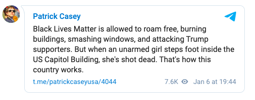 "White nationalist and founder of the former Identity Evropa white supremacist group Patrick Casey on Telegram: ""Black Lives Matter is allowed to roam free, burning buildings, smashing windows, and attacking Trump supporters. But when an unarmed girl steps foot inside the US Capitol Building, she's shot dead. That's how this country works."""