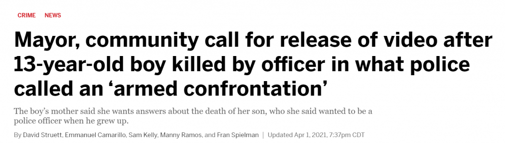 Chicago Sun Times headline: Mayor, community call for release of video after 13-year-old boy killed by officer in what police called an 'armed confrontation'