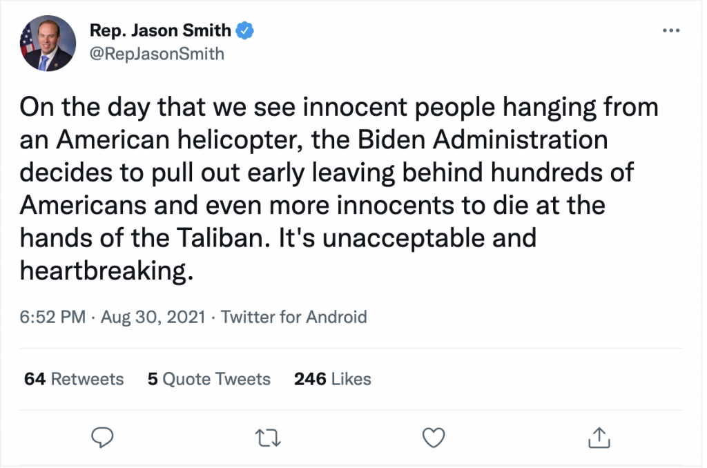 """A tweet by Rep. Jason Smith that reads """"On the day that we see innocent people hanging from an American helicopter, the Biden Administration decides to pull out early leaving behind hundreds of Americans and even more innocents to die at the hands of the Taliban. It's unacceptable and heartbreaking."""""""