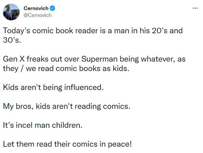 """Cernovich tweeted, """"Today's comic book reader is a man in his 20's and 30's. Gen X freaks out over Superman being whatever, as they / we read comic books as kids. Kids aren't being influenced. My bros, kids aren't reading comics. It's incel man children. Let them read their comics in peace!"""""""