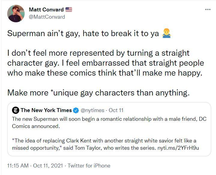 Superman ain't gay, hate to break it to ya [Man shrugging] I don't feel more represented by turning a straight character gay. I feel embarrassed that straight people who make these comics think that'll make me happy. Make more *unique gay characters than anything